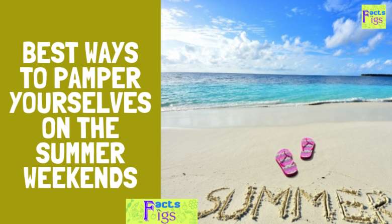 Best Ways to Pamper Yourselves on the Summer Weekends