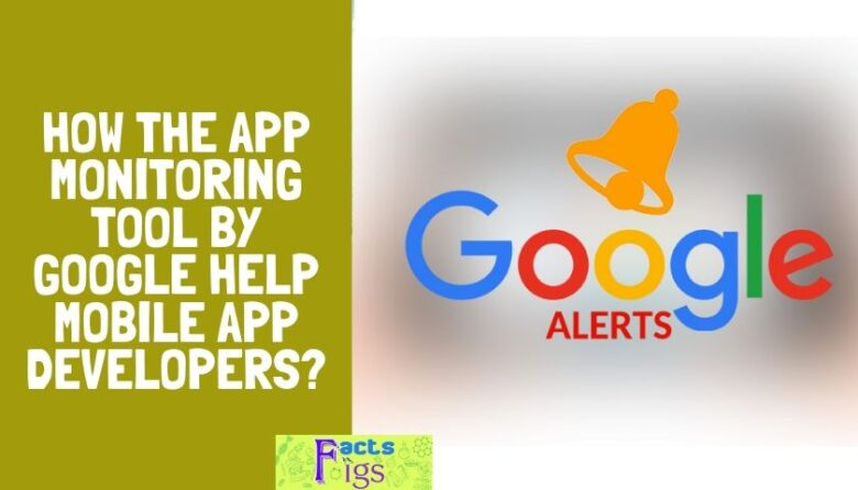 HOW THE APP MONITORING TOOL BY GOOGLE HELP MOBILE APP DEVELOPERS?
