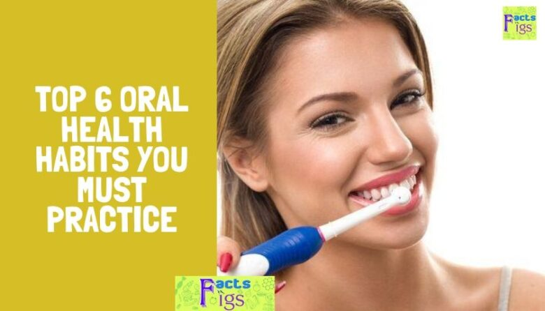 Top 6 Oral Health Habits You Must Practice
