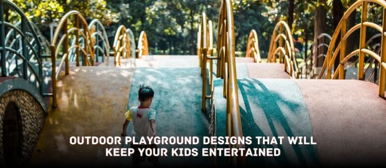 Outdoor Playground Designs that will Keep your Kids Entertained