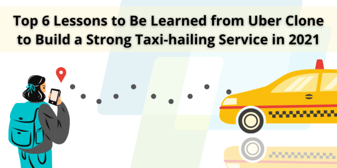 Top 6 Lessons to Be Learned from Uber Clone to Build a Strong Taxi-hailing Service in 2021 2